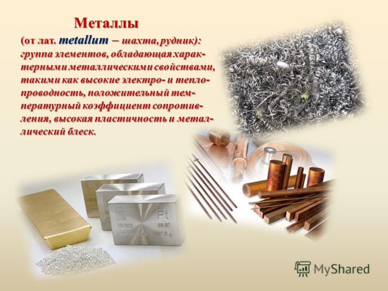 Металлы Металлы (от лат. metallum – шахта, рудник): группа элементов, обладающая харак- терными металлическими свойствами, такими как высокие электро- и тепло- проводность, положительный тем- пературный коэффициент сопротив- ления, высокая пластичнос