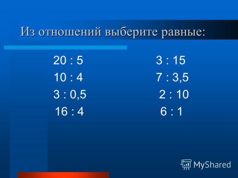 Из отношений выберите равные: 20 : 5 3 : 15 10 : 4 7 : 3,5 3 : 0,5 2 : 10 16 : 4 6 : 1