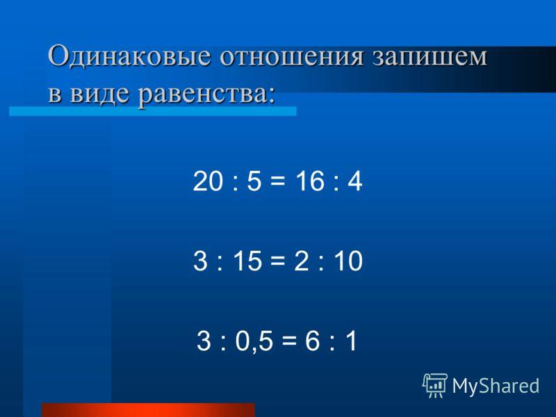 Одинаковые отношения запишем в виде равенства: 20 : 5 = 16 : 4 3 : 15 = 2 : 10 3 : 0,5 = 6 : 1