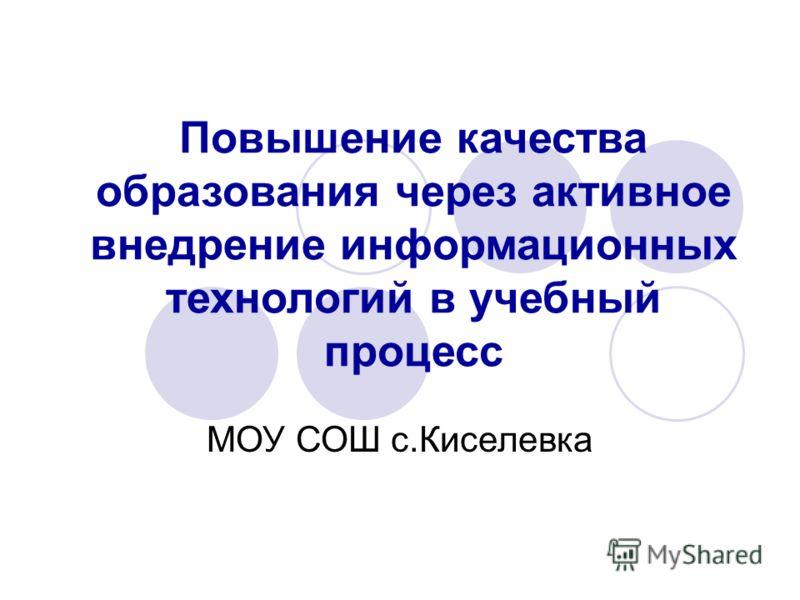 Повышение качества образования через активное внедрение информационных технологий в учебный процесс МОУ СОШ с.Киселевка