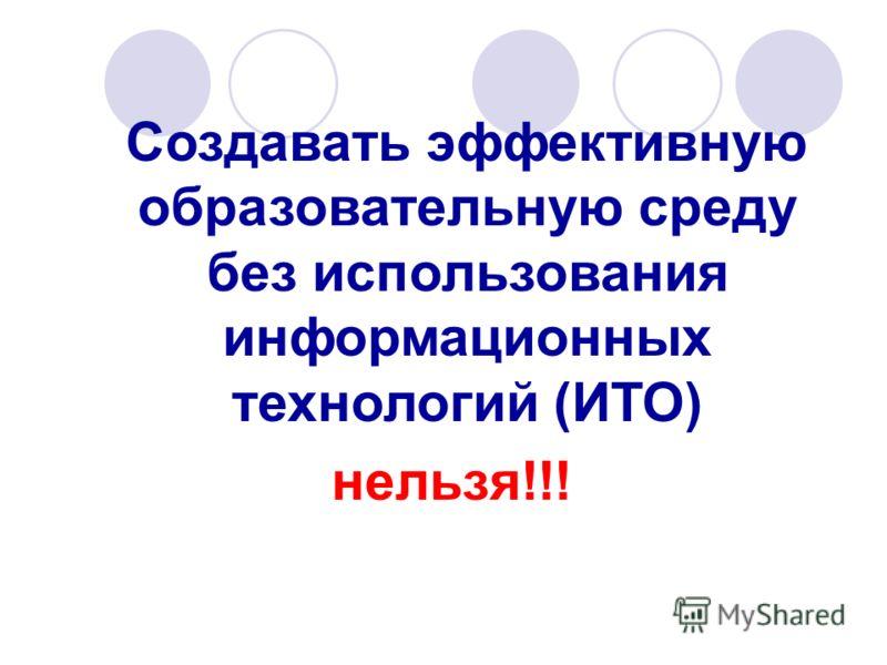 Создавать эффективную образовательную среду без использования информационных технологий (ИТО) нельзя!!!