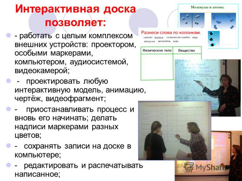Интерактивная доска позволяет: - работать с целым комплексом внешних устройств: проектором, особыми маркерами, компьютером, аудиосистемой, видеокамерой; - проектировать любую интерактивную модель, анимацию, чертёж, видеофрагмент; - приостанавливать п