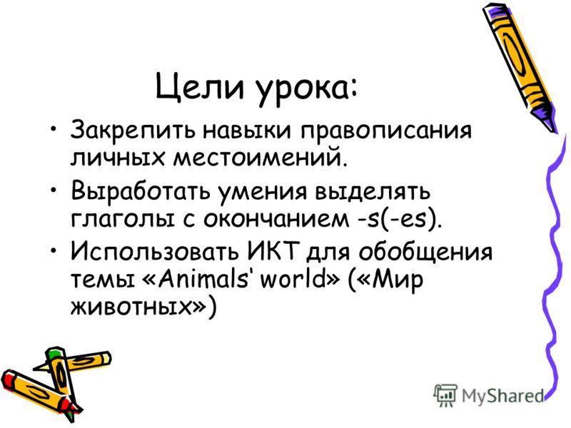 Цели урока: Закрепить навыки правописания личных местоимений. Выработать умения выделять глаголы с окончанием -s(-es). Использовать ИКТ для обобщения темы «Animals world» («Мир животных»)