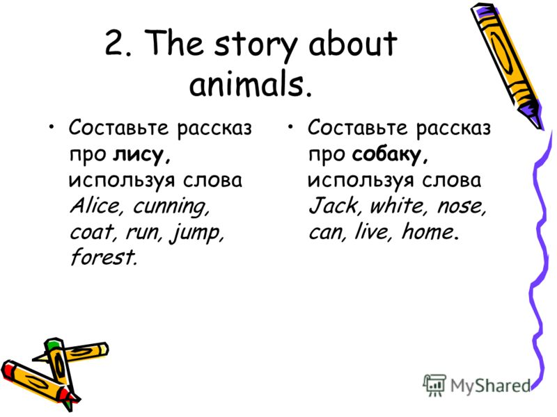 2. The story about animals. Составьте рассказ про лису, используя слова Alice, cunning, coat, run, jump, forest. Составьте рассказ про собаку, используя слова Jack, white, nose, can, live, home.