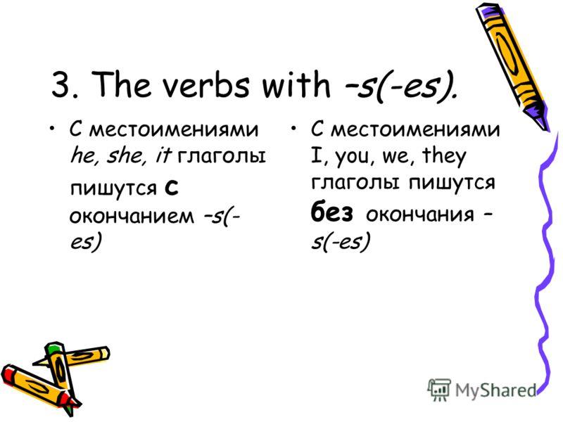 3. The verbs with –s(-es). С местоимениями he, she, it глаголы пишутся с окончанием –s(- es) С местоимениями I, you, we, they глаголы пишутся без окончания – s(-es)