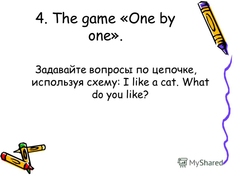 4. The game «One by one». Задавайте вопросы по цепочке, используя схему: I like a cat. What do you like?