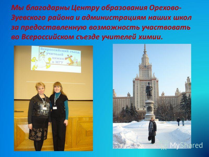 Мы благодарны Центру образования Орехово- Зуевского района и администрациям наших школ за предоставленную возможность участвовать во Всероссийском съезде учителей химии.