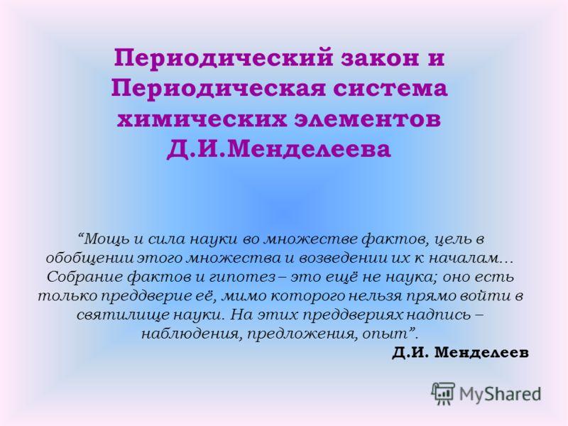 Периодический закон и Периодическая система химических элементов Д.И.Менделеева Мощь и сила науки во множестве фактов, цель в обобщении этого множества и возведении их к началам… Собрание фактов и гипотез – это ещё не наука; оно есть только преддвери