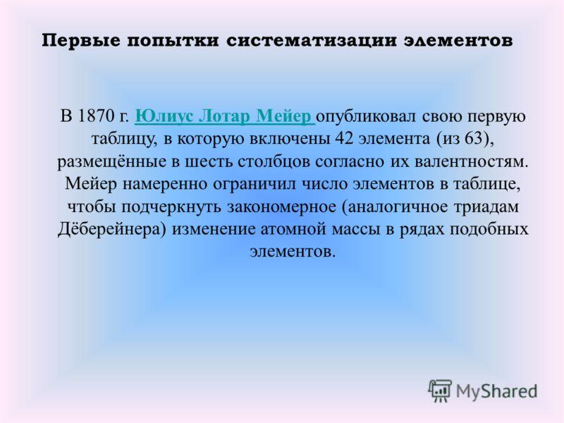 В 1870 г. Юлиус Лотар Мейер опубликовал свою первую таблицу, в которую включены 42 элемента (из 63), размещённые в шесть столбцов согласно их валентностям. Мейер намеренно ограничил число элементов в таблице, чтобы подчеркнуть закономерное (аналогичн