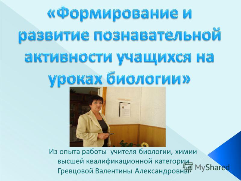 Из опыта работы учителя биологии, химии высшей квалификационной категории Гревцовой Валентины Александровны