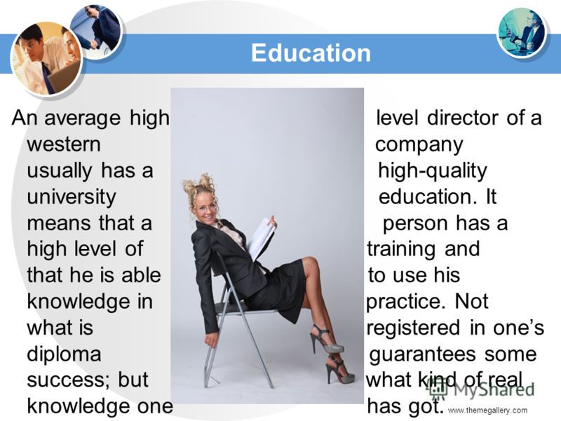 Education An average high level director of a western company usually has a high-quality university education. It means that a person has a high level of training and that he is able to use his knowledge in practice. Not what is registered in ones di
