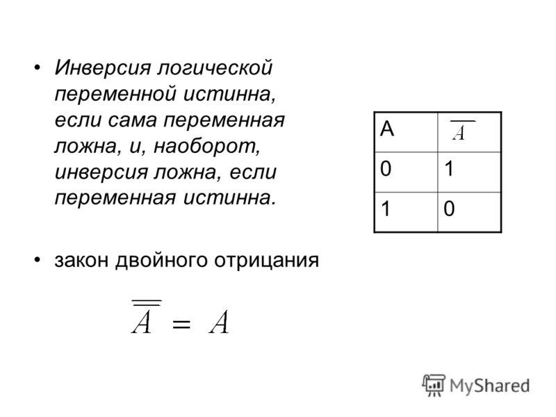 Инверсия логической переменной истинна, если сама переменная ложна, и, наоборот, инверсия ложна, если переменная истинна. закон двойного отрицания A 01 10