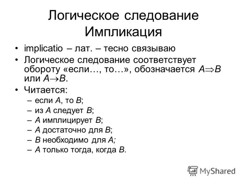 Логическое следование Импликация implicatio – лат. – тесно связываю Логическое следование соответствует обороту «если…, то…», обозначается A B или A B. Читается: –если А, то В; –из А следует В; –А имплицирует В; –А достаточно для В; –В необходимо для