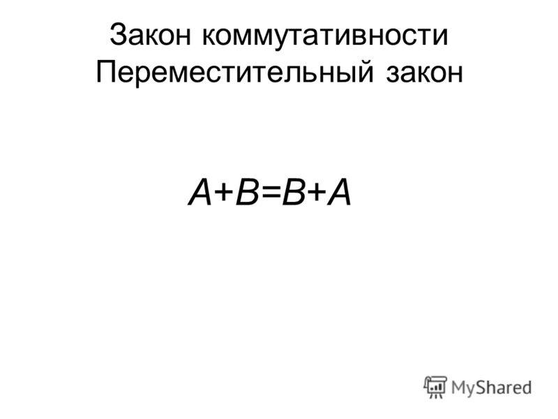 Закон коммутативности Переместительный закон A+B=B+A AB=BA