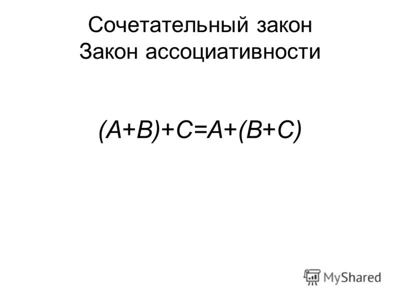 Сочетательный закон Закон ассоциативности (A+B)+C=A+(B+C) (A B) C= A (B C)