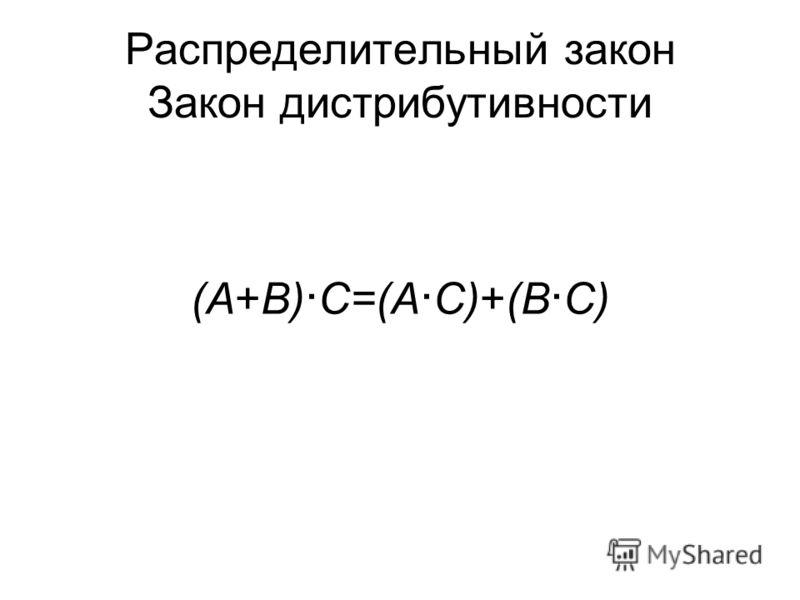 Распределительный закон Закон дистрибутивности (A+B) C=(A C)+(B C) (A B)+C=(A+C) (B+C)