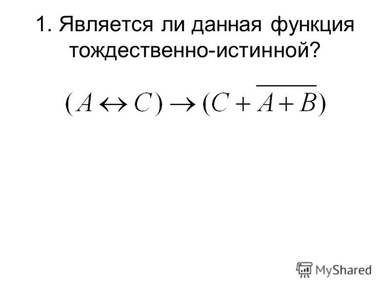 1. Является ли данная функция тождественно-истинной? Способы решения: Упрощение функции Построение таблицы истинности
