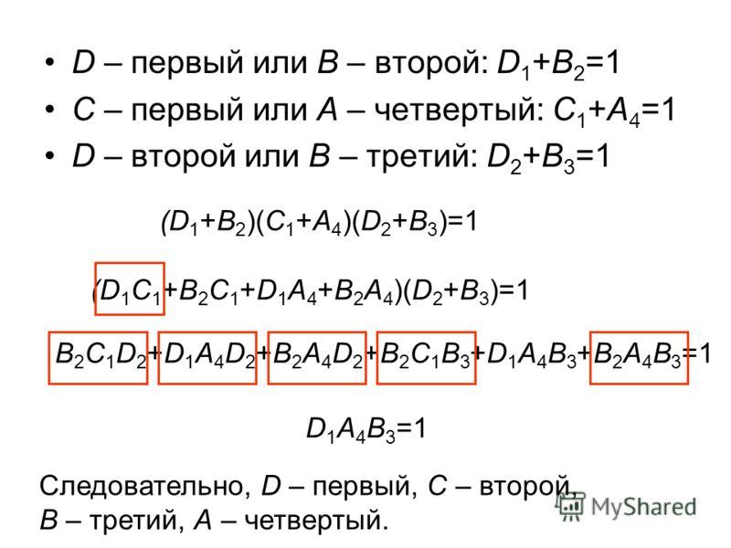 D – первый или B – второй: D 1 +B 2 =1 C – первый или A – четвертый: C 1 +A 4 =1 D – второй или B – третий: D 2 +B 3 =1 (D 1 +B 2 )(C 1 +A 4 )(D 2 +B 3 )=1 (D 1 C 1 +B 2 C 1 +D 1 A 4 +B 2 A 4 )(D 2 +B 3 )=1 B 2 C 1 D 2 +D 1 A 4 D 2 +B 2 A 4 D 2 +B 2