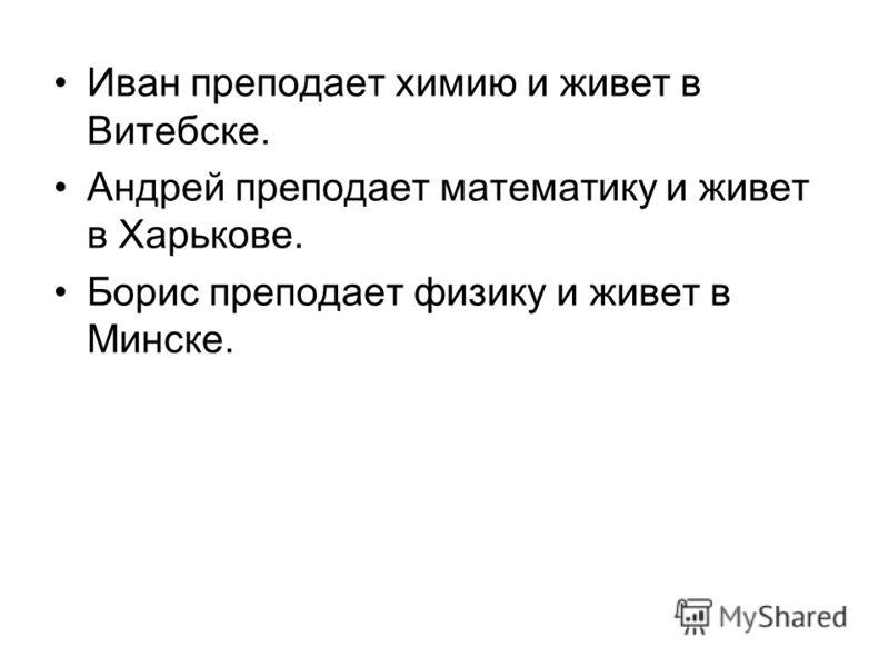 Иван преподает химию и живет в Витебске. Андрей преподает математику и живет в Харькове. Борис преподает физику и живет в Минске.