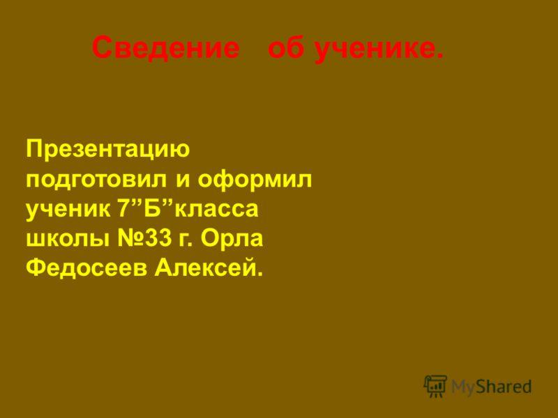 Презентацию подготовил и оформил ученик 7Бкласса школы 33 г. Орла Федосеев Алексей. Сведение об ученике.