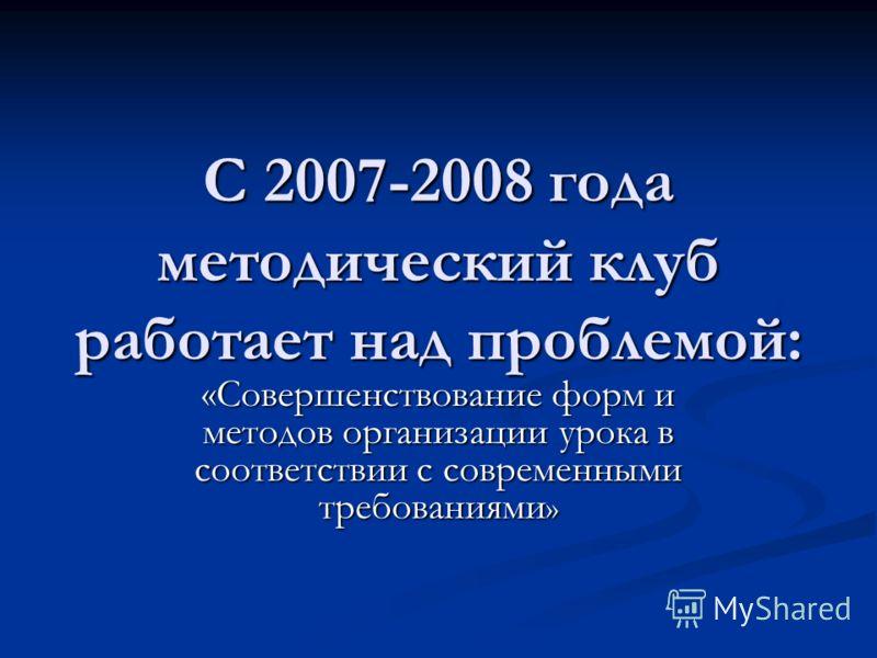 С 2007-2008 года методический клуб работает над проблемой: «Совершенствование форм и методов организации урока в соответствии с современными требованиями »