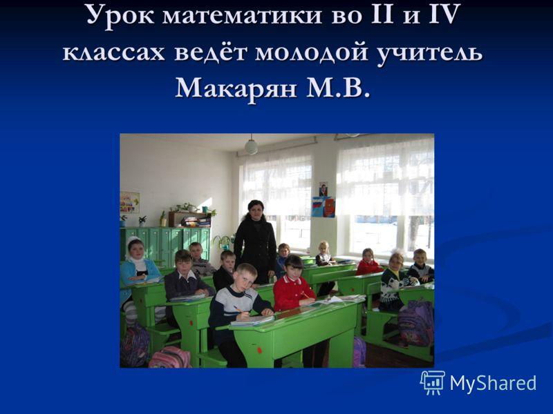 Урок математики во II и IV классах ведёт молодой учитель Макарян М.В.