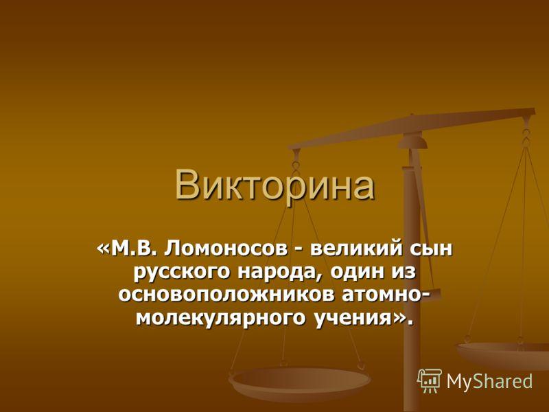 Викторина «М.В. Ломоносов - великий сын русского народа, один из основоположников атомно- молекулярного учения».