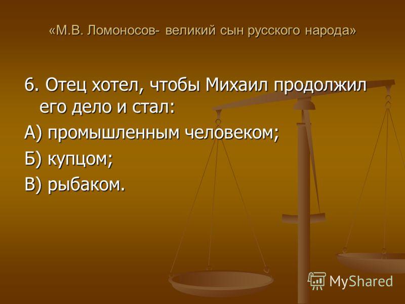 «М.В. Ломоносов- великий сын русского народа» 6. Отец хотел, чтобы Михаил продолжил его дело и стал: А) промышленным человеком; Б) купцом; В) рыбаком.