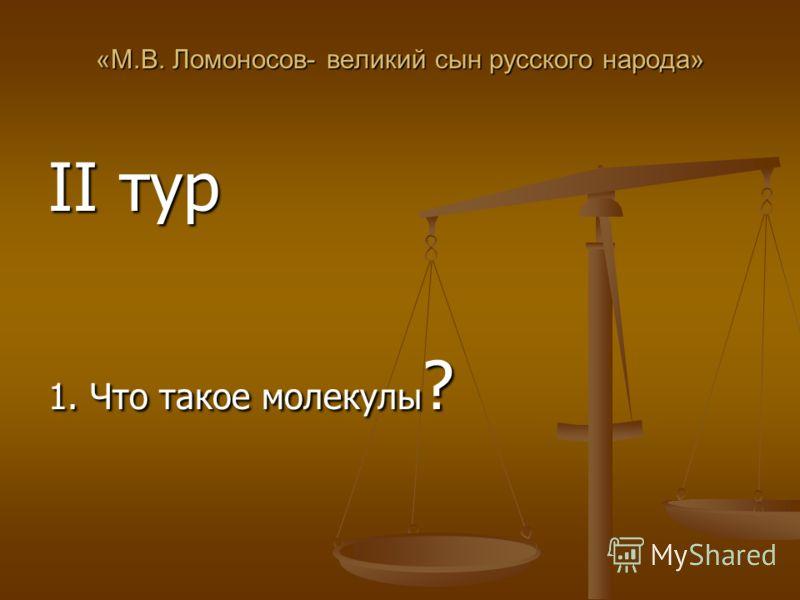 «М.В. Ломоносов- великий сын русского народа» II тур 1. Что такое молекулы ?