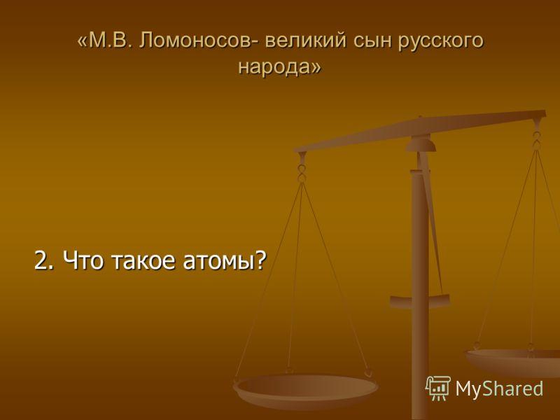 «М.В. Ломоносов- великий сын русского народа» 2. Что такое атомы?