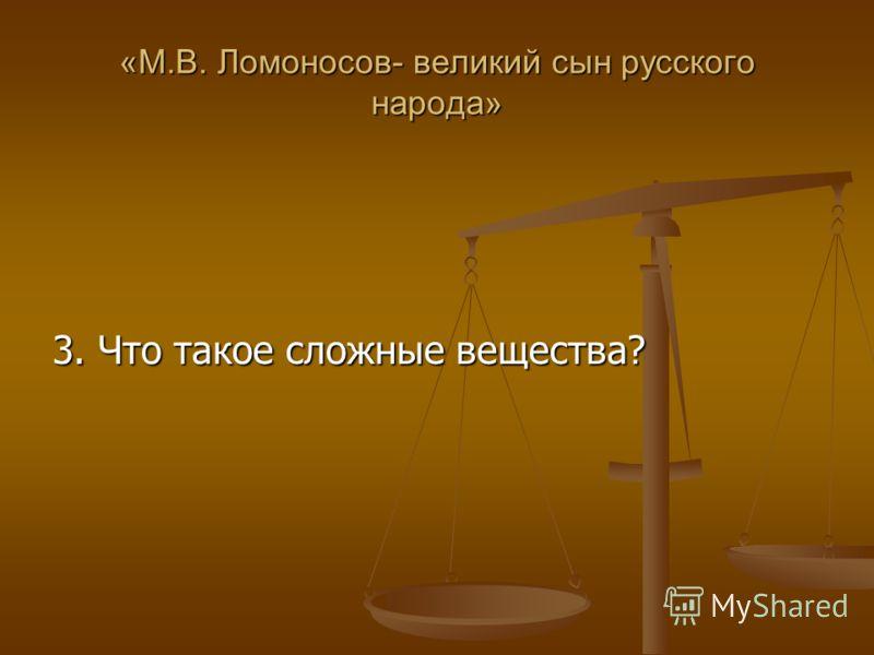 «М.В. Ломоносов- великий сын русского народа» 3. Что такое сложные вещества?