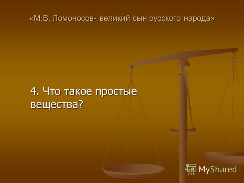 «М.В. Ломоносов- великий сын русского народа» 4. Что такое простые вещества?