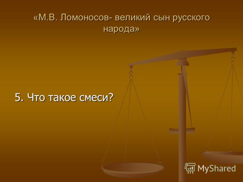 «М.В. Ломоносов- великий сын русского народа» 5. Что такое смеси?