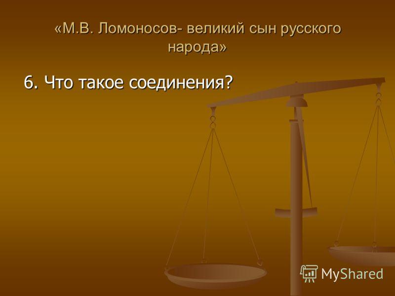 «М.В. Ломоносов- великий сын русского народа» 6. Что такое соединения?