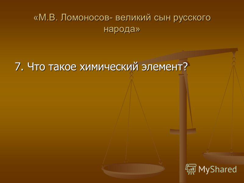 «М.В. Ломоносов- великий сын русского народа» 7. Что такое химический элемент?
