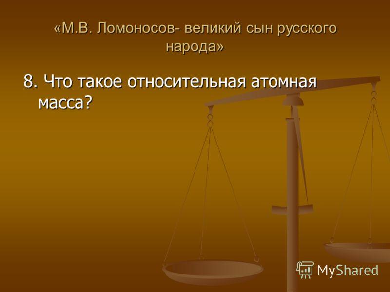 «М.В. Ломоносов- великий сын русского народа» 8. Что такое относительная атомная масса?