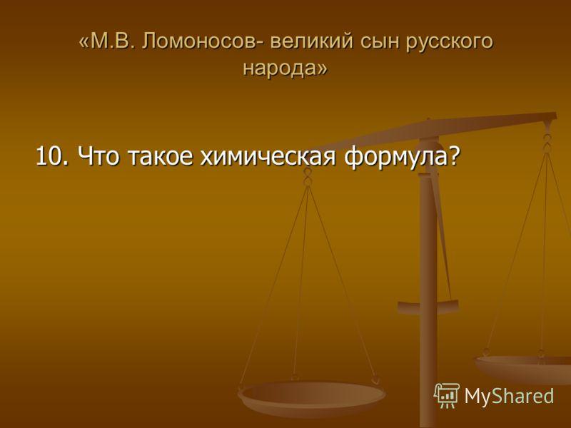 «М.В. Ломоносов- великий сын русского народа» 10. Что такое химическая формула?