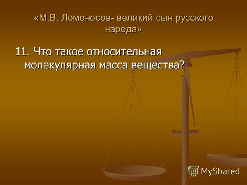 «М.В. Ломоносов- великий сын русского народа» 11. Что такое относительная молекулярная масса вещества?