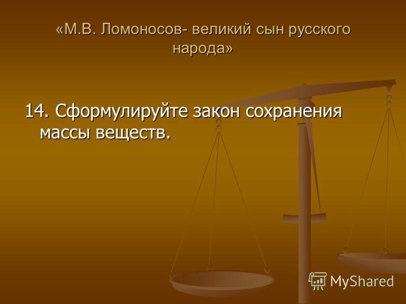 «М.В. Ломоносов- великий сын русского народа» 14. Сформулируйте закон сохранения массы веществ.
