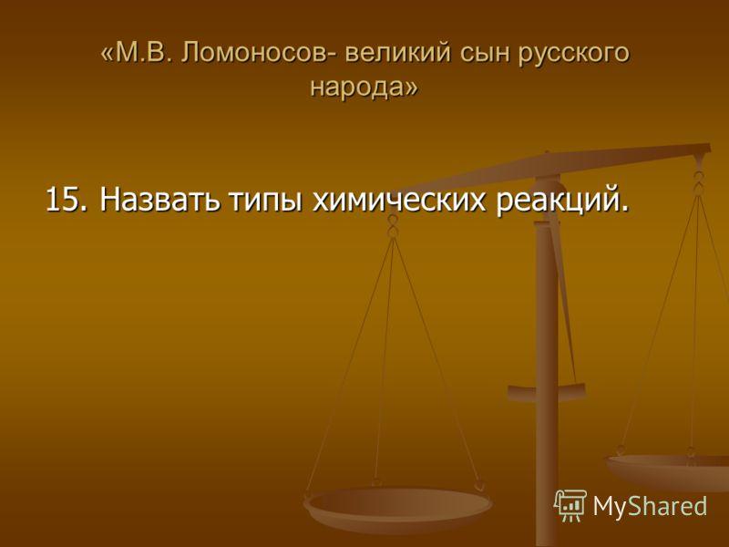 «М.В. Ломоносов- великий сын русского народа» 15. Назвать типы химических реакций.