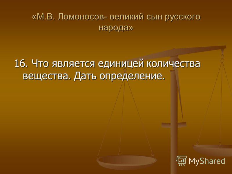 «М.В. Ломоносов- великий сын русского народа» 16. Что является единицей количества вещества. Дать определение.