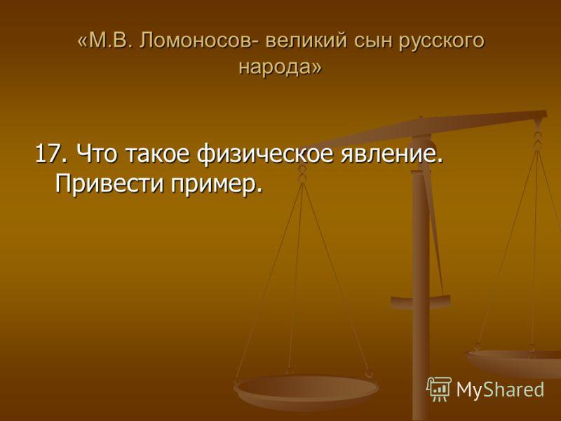 «М.В. Ломоносов- великий сын русского народа» 17. Что такое физическое явление. Привести пример.