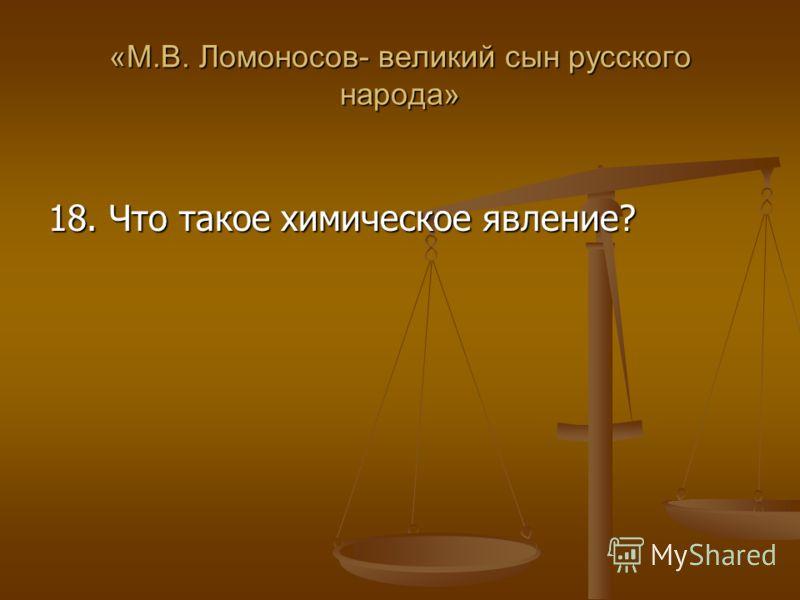 «М.В. Ломоносов- великий сын русского народа» 18. Что такое химическое явление?