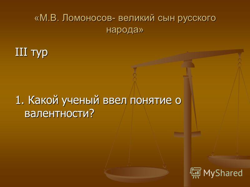 «М.В. Ломоносов- великий сын русского народа» III тур 1. Какой ученый ввел понятие о валентности?