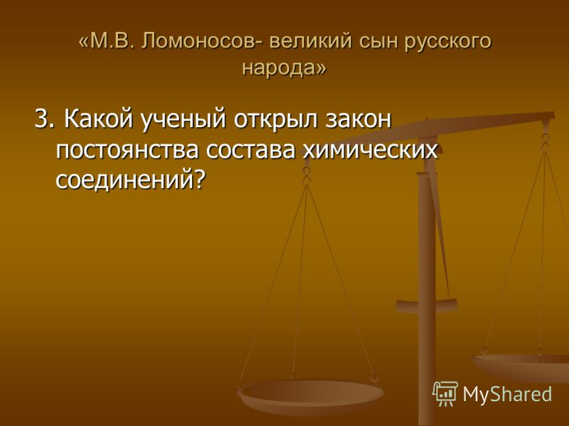 «М.В. Ломоносов- великий сын русского народа» 3. Какой ученый открыл закон постоянства состава химических соединений?