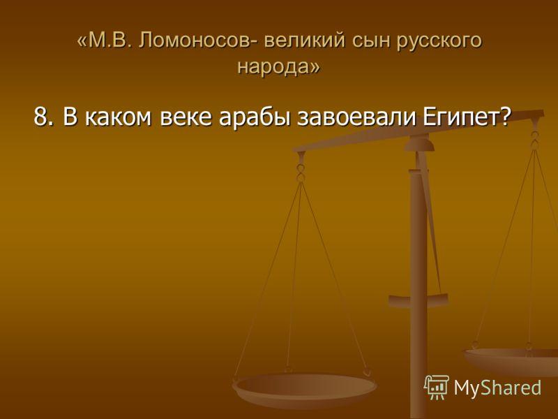 «М.В. Ломоносов- великий сын русского народа» 8. В каком веке арабы завоевали Египет?