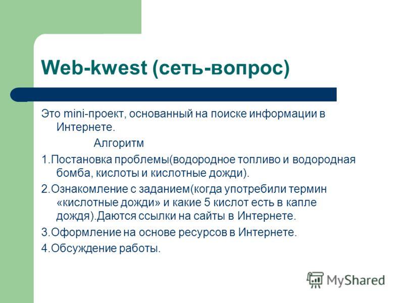 Web-kwest (сеть-вопрос) Это mini-проект, основанный на поиске информации в Интернете. Алгоритм 1.Постановка проблемы(водородное топливо и водородная бомба, кислоты и кислотные дожди). 2.Ознакомление с заданием(когда употребили термин «кислотные дожди