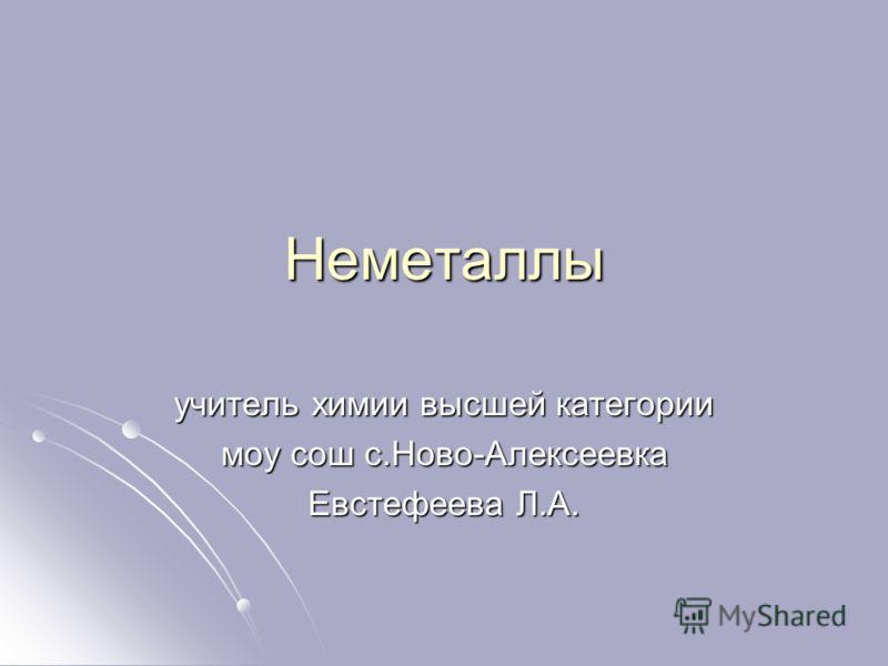 Неметаллы учитель химии высшей категории моу сош с.Ново-Алексеевка Евстефеева Л.А.