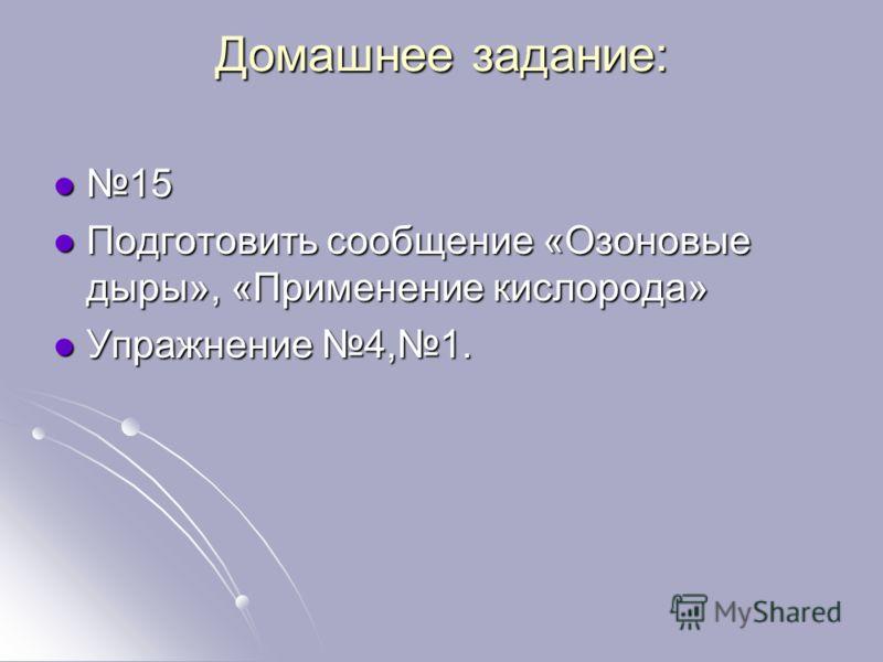 Домашнее задание: 15 15 Подготовить сообщение «Озоновые дыры», «Применение кислорода» Подготовить сообщение «Озоновые дыры», «Применение кислорода» Упражнение 4,1. Упражнение 4,1.