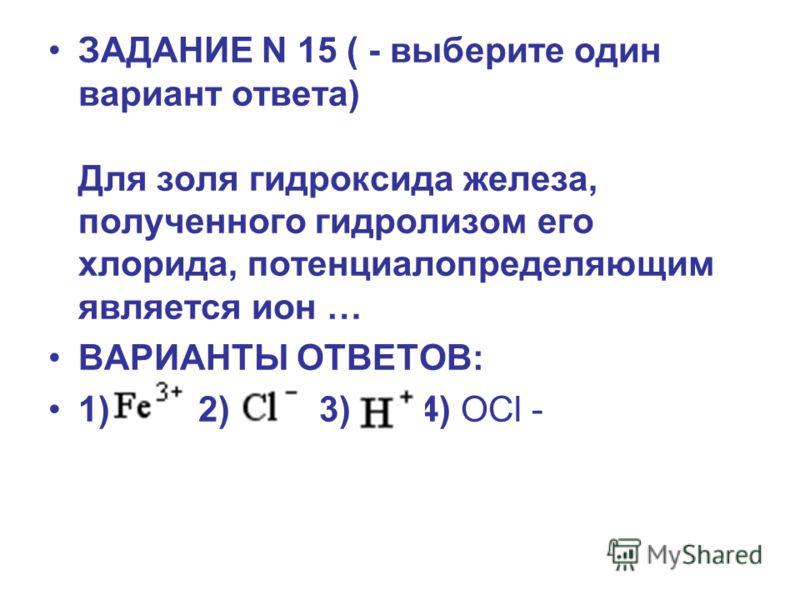 ЗАДАНИЕ N 15 ( - выберите один вариант ответа) Для золя гидроксида железа, полученного гидролизом его хлорида, потенциалопределяющим является ион … ВАРИАНТЫ ОТВЕТОВ: 1) 2) 3) 4) OCl -